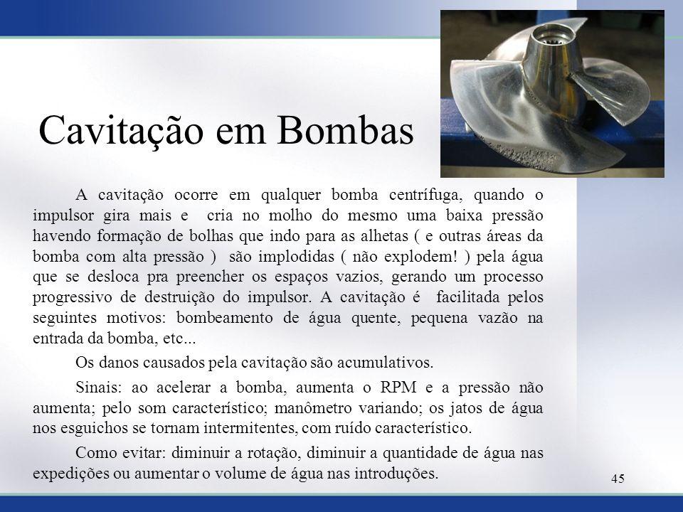Cavitação em Bombas A cavitação ocorre em qualquer bomba centrífuga, quando o impulsor gira mais e cria no molho do mesmo uma baixa pressão havendo fo