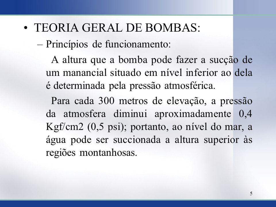•TEORIA GERAL DE BOMBAS: –Princípios de funcionamento: A altura que a bomba pode fazer a sucção de um manancial situado em nível inferior ao dela é de