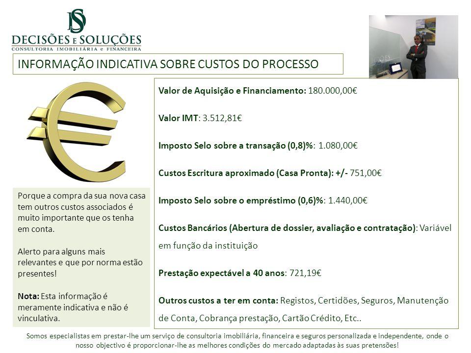 INFORMAÇÃO INDICATIVA SOBRE CUSTOS DO PROCESSO Valor de Aquisição e Financiamento: 180.000,00€ Valor IMT: 3.512,81€ Imposto Selo sobre a transação (0,8)%: 1.080,00€ Custos Escritura aproximado (Casa Pronta): +/- 751,00€ Imposto Selo sobre o empréstimo (0,6)%: 1.440,00€ Custos Bancários (Abertura de dossier, avaliação e contratação): Variável em função da instituição Prestação expectável a 40 anos: 721,19€ Outros custos a ter em conta: Registos, Certidões, Seguros, Manutenção de Conta, Cobrança prestação, Cartão Crédito, Etc..