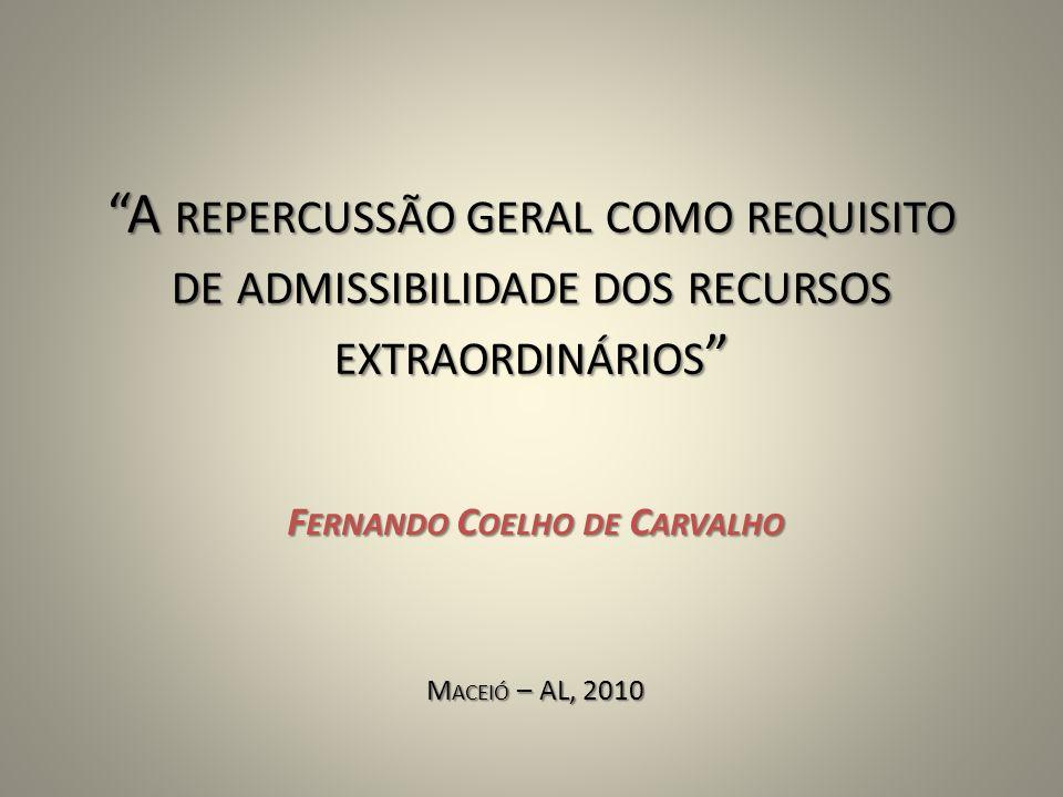 A REPERCUSSÃO GERAL COMO REQUISITO DE ADMISSIBILIDADE DOS RECURSOS EXTRAORDINÁRIOS F ERNANDO C OELHO DE C ARVALHO M ACEIÓ – AL, 2010