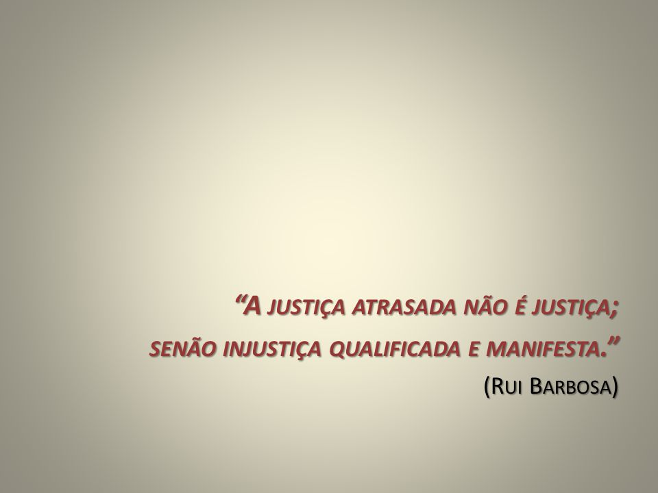 A JUSTIÇA ATRASADA NÃO É JUSTIÇA ; SENÃO INJUSTIÇA QUALIFICADA E MANIFESTA. (R UI B ARBOSA )