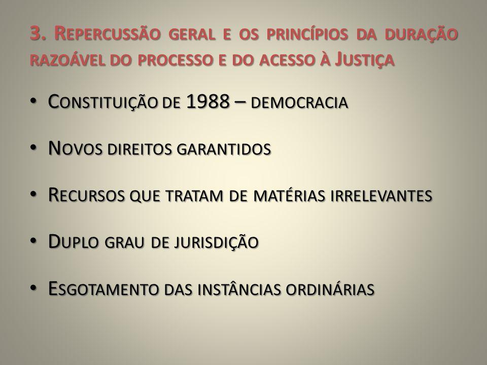 3. R EPERCUSSÃO GERAL E OS PRINCÍPIOS DA DURAÇÃO RAZOÁVEL DO PROCESSO E DO ACESSO À J USTIÇA • C ONSTITUIÇÃO DE 1988 – DEMOCRACIA • N OVOS DIREITOS GA