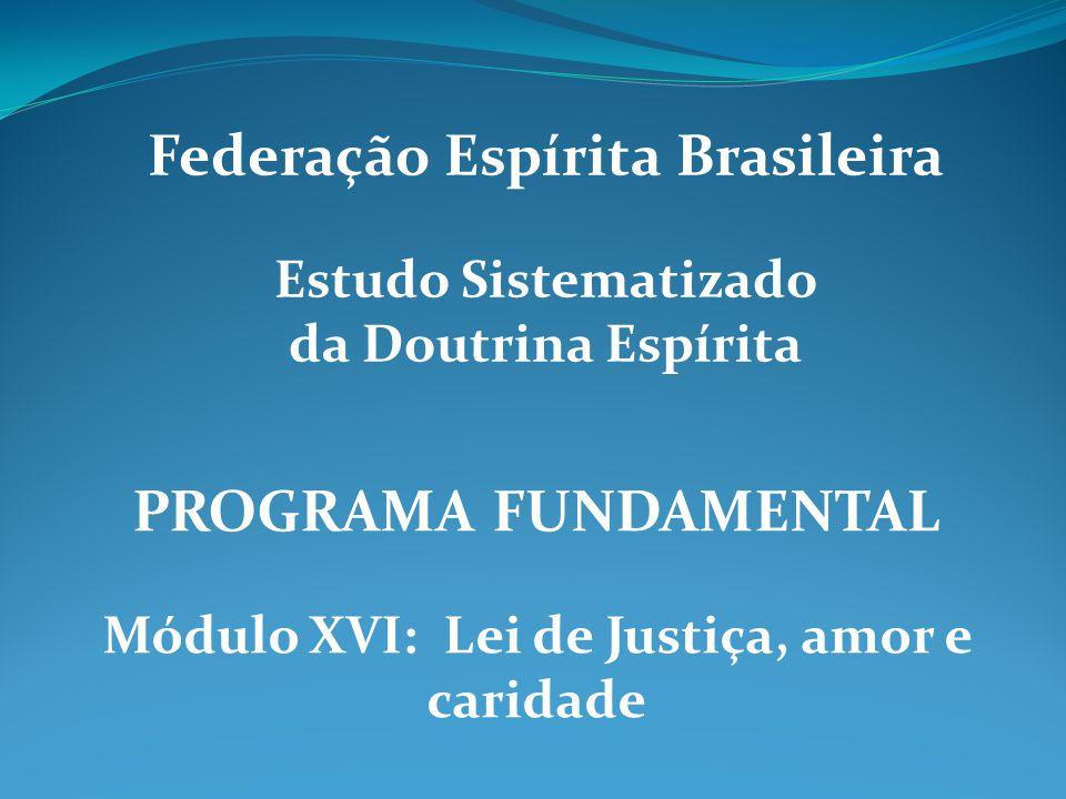PROGRAMA FUNDAMENTAL Módulo XVI: Lei de Justiça, amor e caridade Federação Espírita Brasileira Estudo Sistematizado da Doutrina Espírita