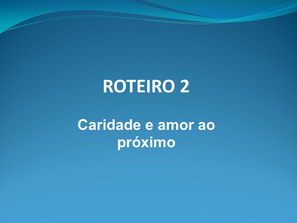 ROTEIRO 2 Caridade e amor ao próximo