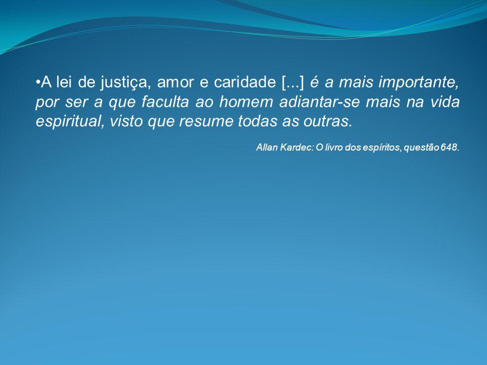 •A lei de justiça, amor e caridade [...] é a mais importante, por ser a que faculta ao homem adiantar-se mais na vida espiritual, visto que resume tod