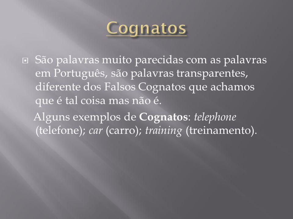  São palavras muito parecidas com as palavras em Português, são palavras transparentes, diferente dos Falsos Cognatos que achamos que é tal coisa mas não é.