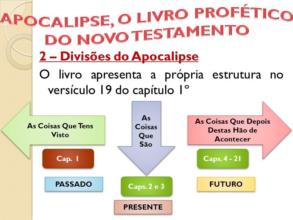 2 – Divisões do Apocalipse O livro apresenta a própria estrutura no versículo 19 do capítulo 1º As Coisas Que Tens Visto As Coisas Que Depois Destas H