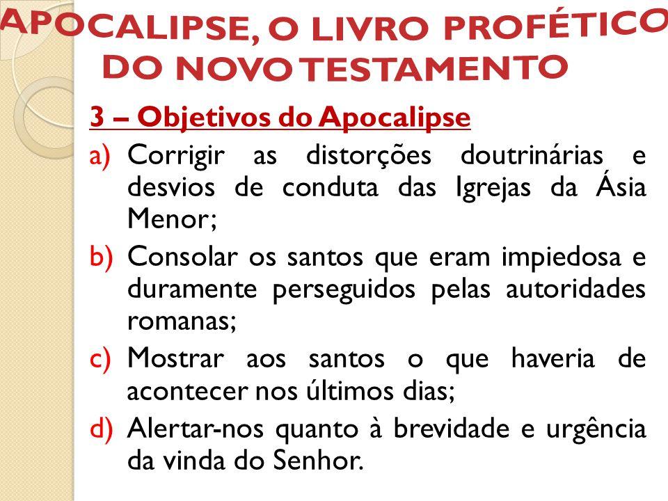 3 – Objetivos do Apocalipse a)Corrigir as distorções doutrinárias e desvios de conduta das Igrejas da Ásia Menor; b)Consolar os santos que eram impied