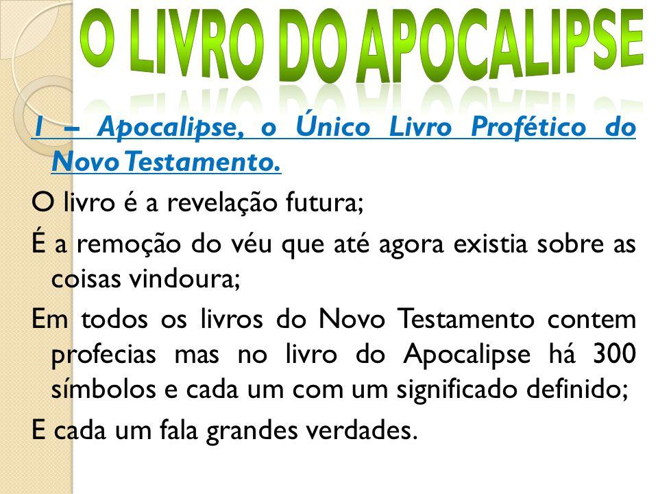 1 – Apocalipse, o Único Livro Profético do Novo Testamento. O livro é a revelação futura; É a remoção do véu que até agora existia sobre as coisas vin