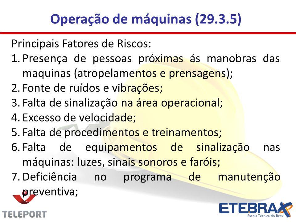 Operação de máquinas (29.3.5) Principais Fatores de Riscos: 1.Presença de pessoas próximas ás manobras das maquinas (atropelamentos e prensagens); 2.Fonte de ruídos e vibrações; 3.Falta de sinalização na área operacional; 4.Excesso de velocidade; 5.Falta de procedimentos e treinamentos; 6.Falta de equipamentos de sinalização nas máquinas: luzes, sinais sonoros e faróis; 7.Deficiência no programa de manutenção preventiva;