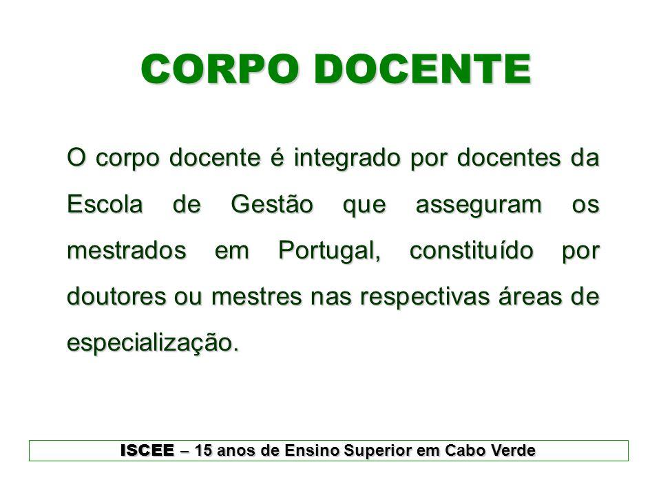 CORPO DOCENTE ISCEE – 15 anos de Ensino Superior em Cabo Verde O corpo docente é integrado por docentes da Escola de Gestão que asseguram os mestrados