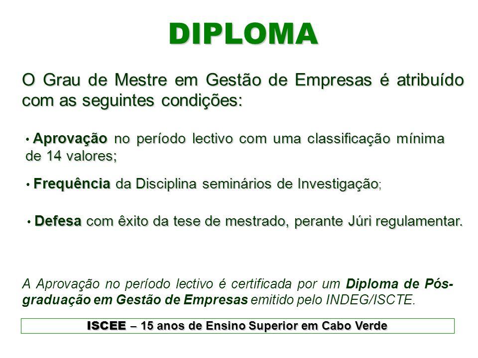 DIPLOMA ISCEE – 15 anos de Ensino Superior em Cabo Verde O Grau de Mestre em Gestão de Empresas é atribuído com as seguintes condições: Aprovação no p