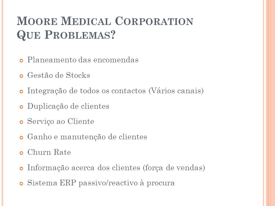 M OORE M EDICAL C ORPORATION Q UE P ROBLEMAS ? Planeamento das encomendas Gestão de Stocks Integração de todos os contactos (Vários canais) Duplicação