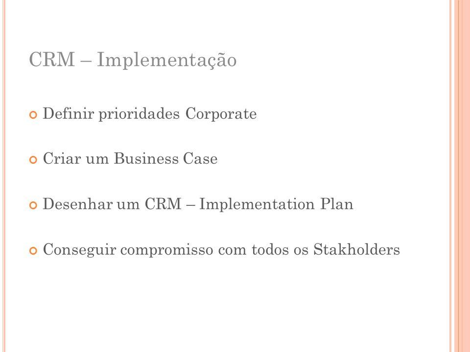 CRM – Implementação Definir prioridades Corporate Criar um Business Case Desenhar um CRM – Implementation Plan Conseguir compromisso com todos os Stak