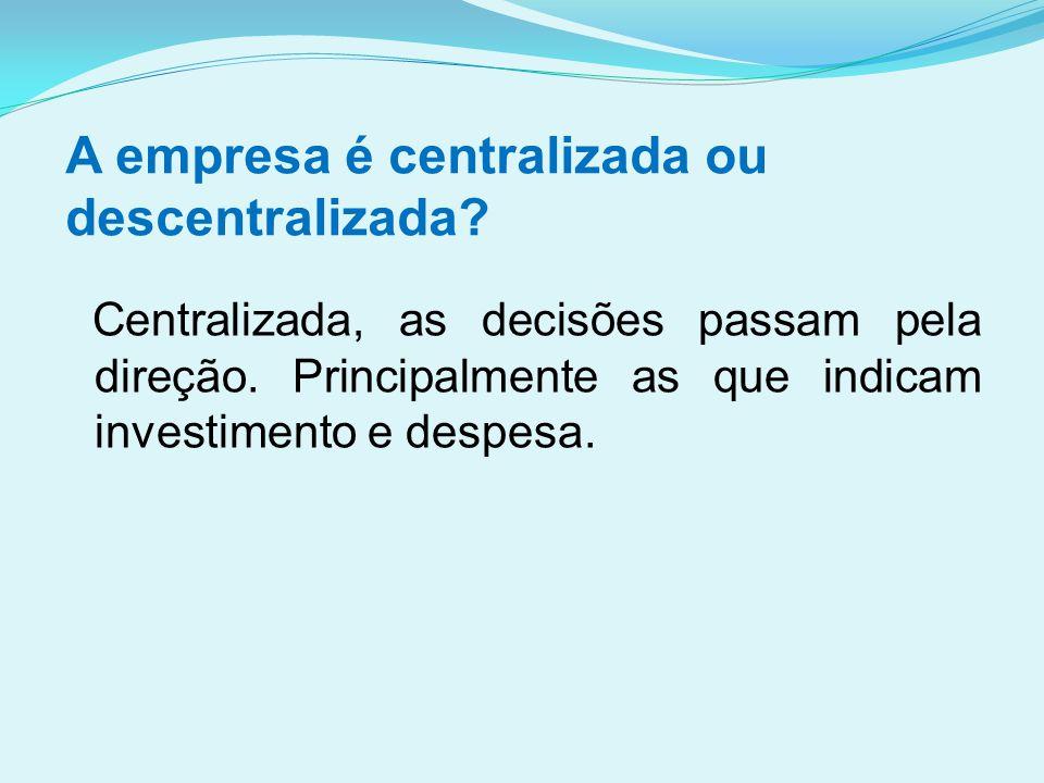 A empresa é centralizada ou descentralizada? Centralizada, as decisões passam pela direção. Principalmente as que indicam investimento e despesa.