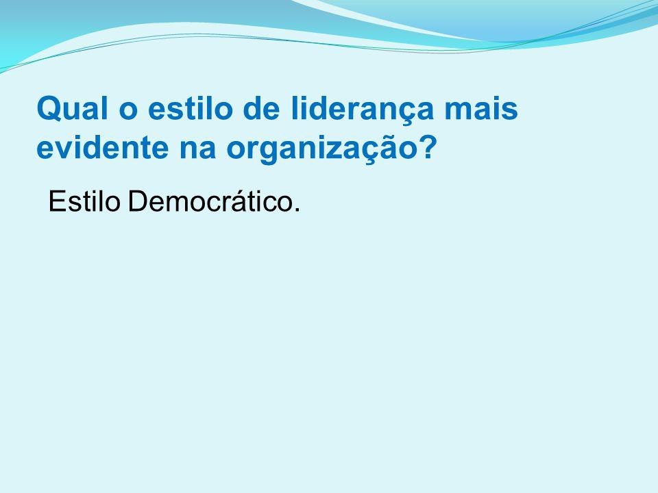 Qual o estilo de liderança mais evidente na organização? Estilo Democrático.