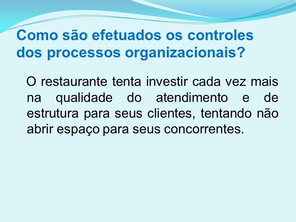 Como são efetuados os controles dos processos organizacionais? O restaurante tenta investir cada vez mais na qualidade do atendimento e de estrutura p