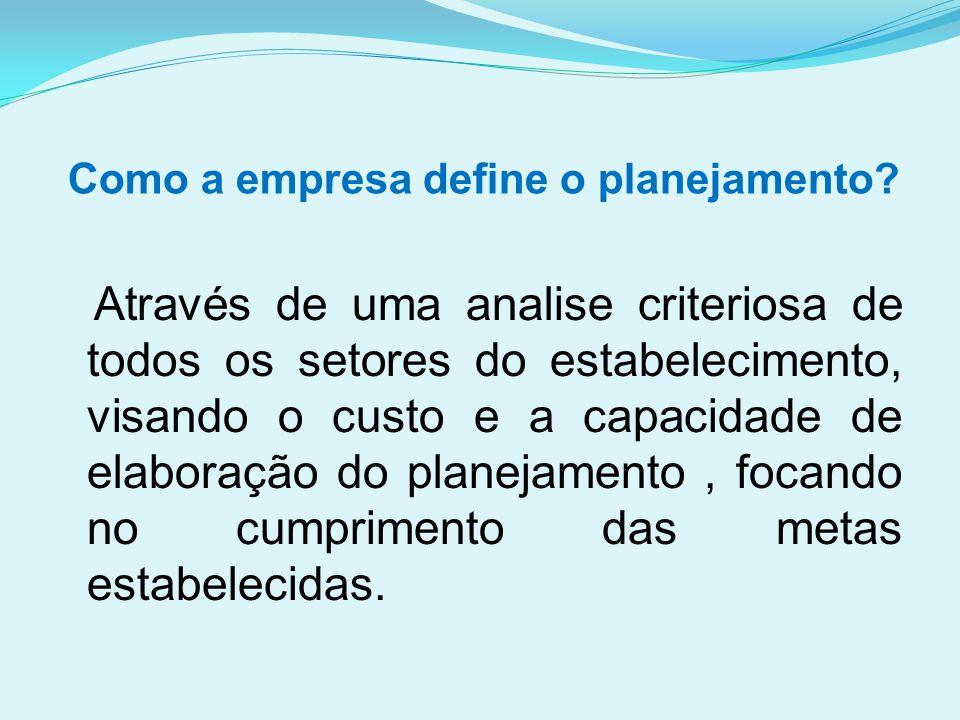 Como a empresa define o planejamento? Através de uma analise criteriosa de todos os setores do estabelecimento, visando o custo e a capacidade de elab