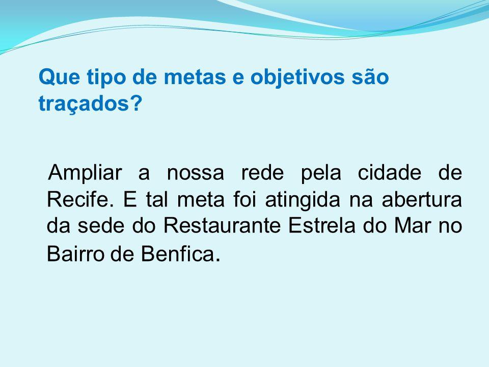 Que tipo de metas e objetivos são traçados? Ampliar a nossa rede pela cidade de Recife. E tal meta foi atingida na abertura da sede do Restaurante Est