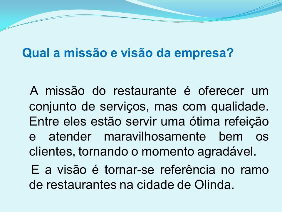Qual a missão e visão da empresa? A missão do restaurante é oferecer um conjunto de serviços, mas com qualidade. Entre eles estão servir uma ótima ref