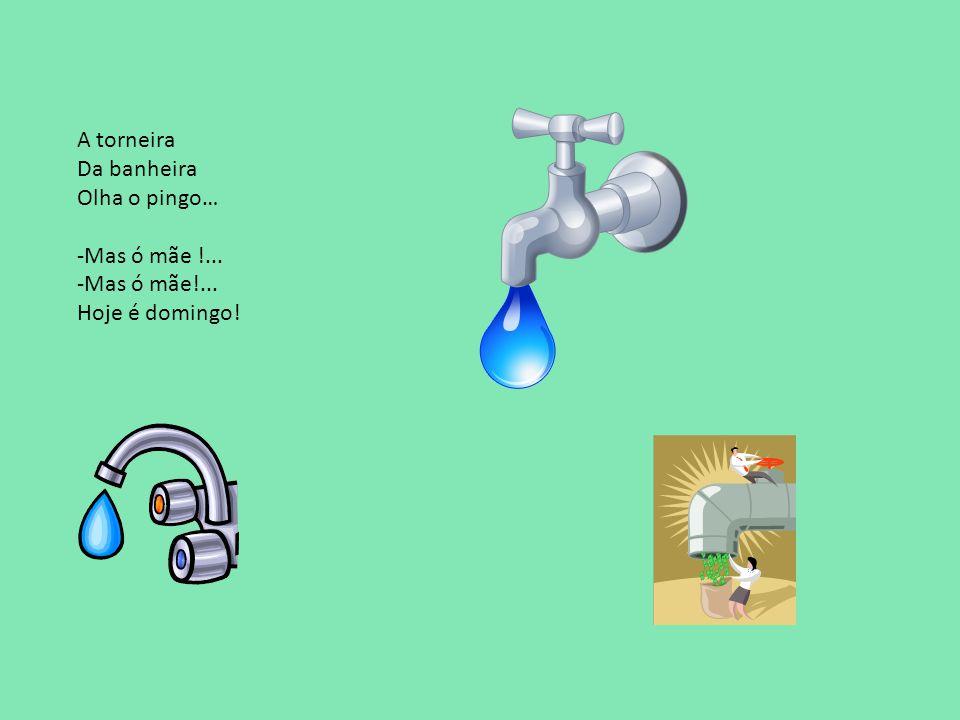 A torneira Da banheira Olha o pingo… -Mas ó mãe !... Hoje é domingo!