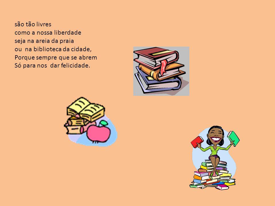 são tão livres como a nossa liberdade seja na areia da praia ou na biblioteca da cidade, Porque sempre que se abrem Só para nos dar felicidade.