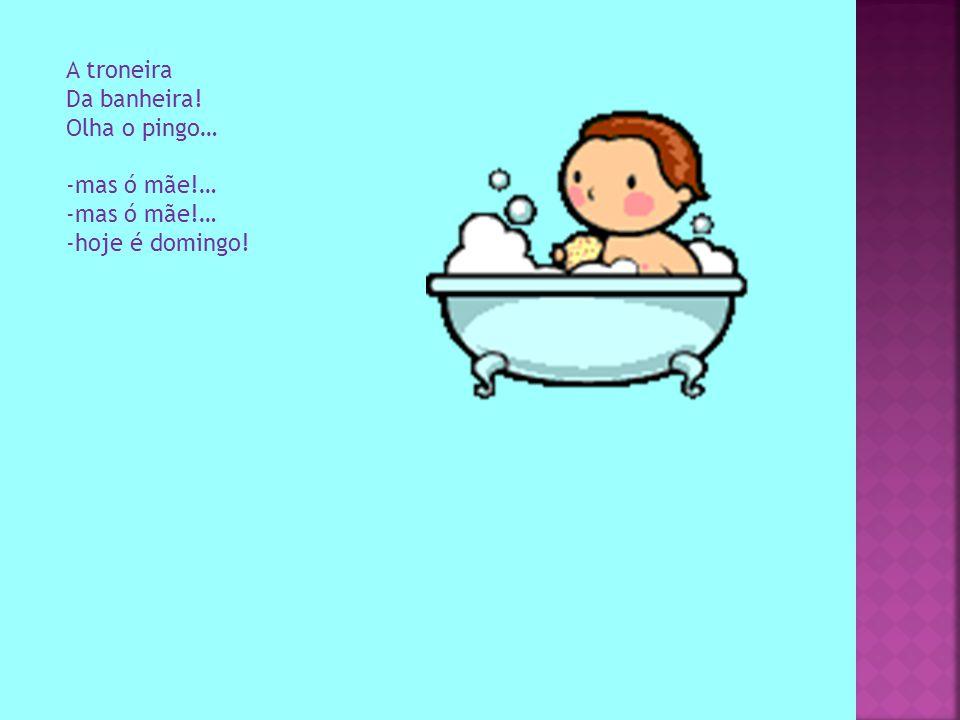 A troneira Da banheira! Olha o pingo… -mas ó mãe!… -hoje é domingo!