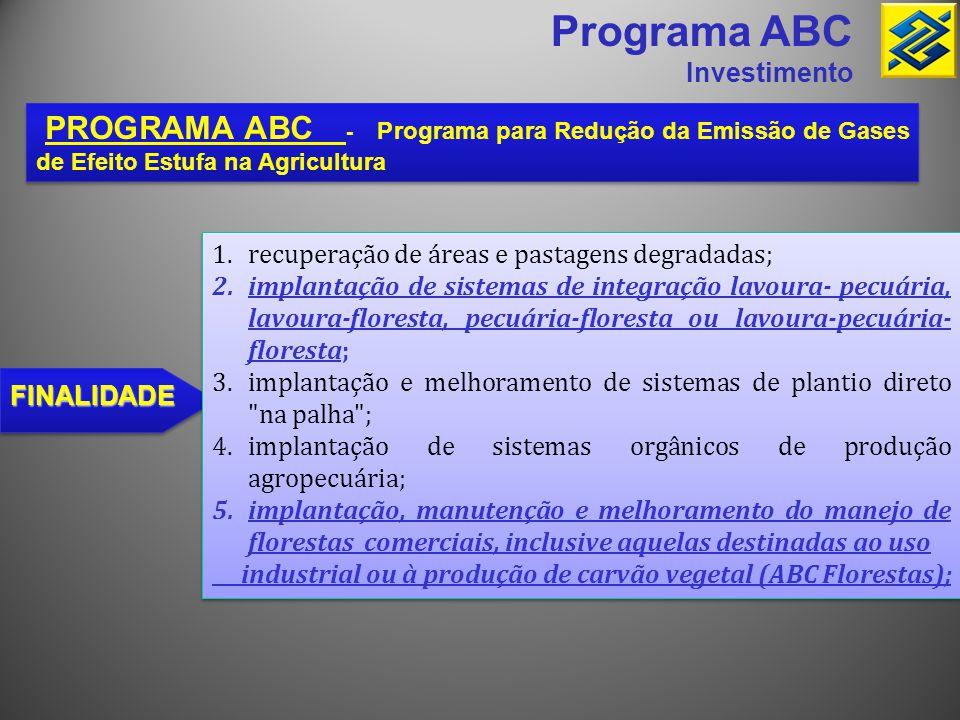 Programa ABC Investimento PROGRAMA ABC - Programa para Redução da Emissão de Gases de Efeito Estufa na Agricultura FINALIDADE 1.recuperação de áreas e
