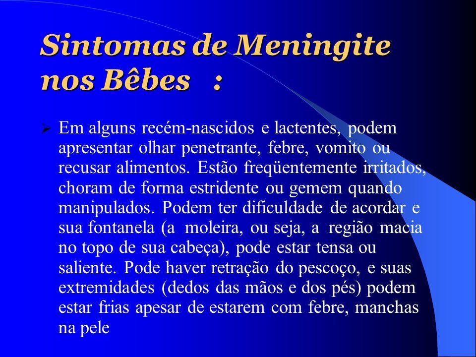 Sintomas de Meningite nos Bêbes :  Em alguns recém-nascidos e lactentes, podem apresentar olhar penetrante, febre, vomito ou recusar alimentos. Estão