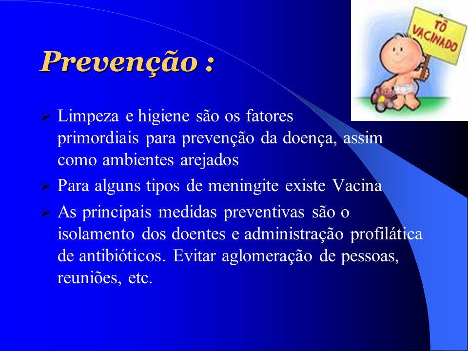 Prevenção :  Limpeza e higiene são os fatores primordiais para prevenção da doença, assim como ambientes arejados  Para alguns tipos de meningite ex