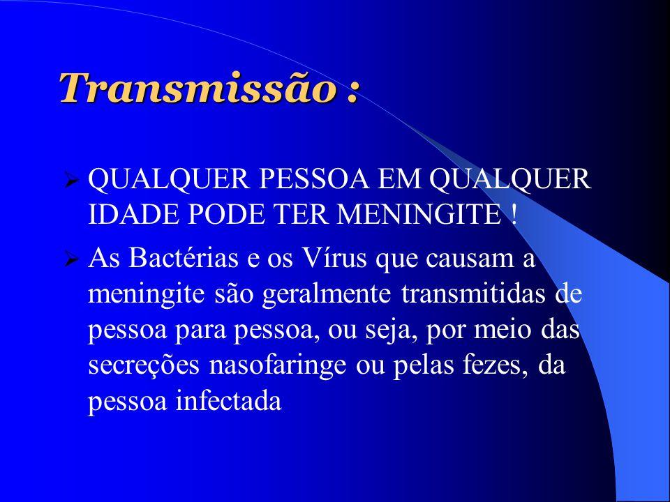 Transmissão :  QUALQUER PESSOA EM QUALQUER IDADE PODE TER MENINGITE !  As Bactérias e os Vírus que causam a meningite são geralmente transmitidas de