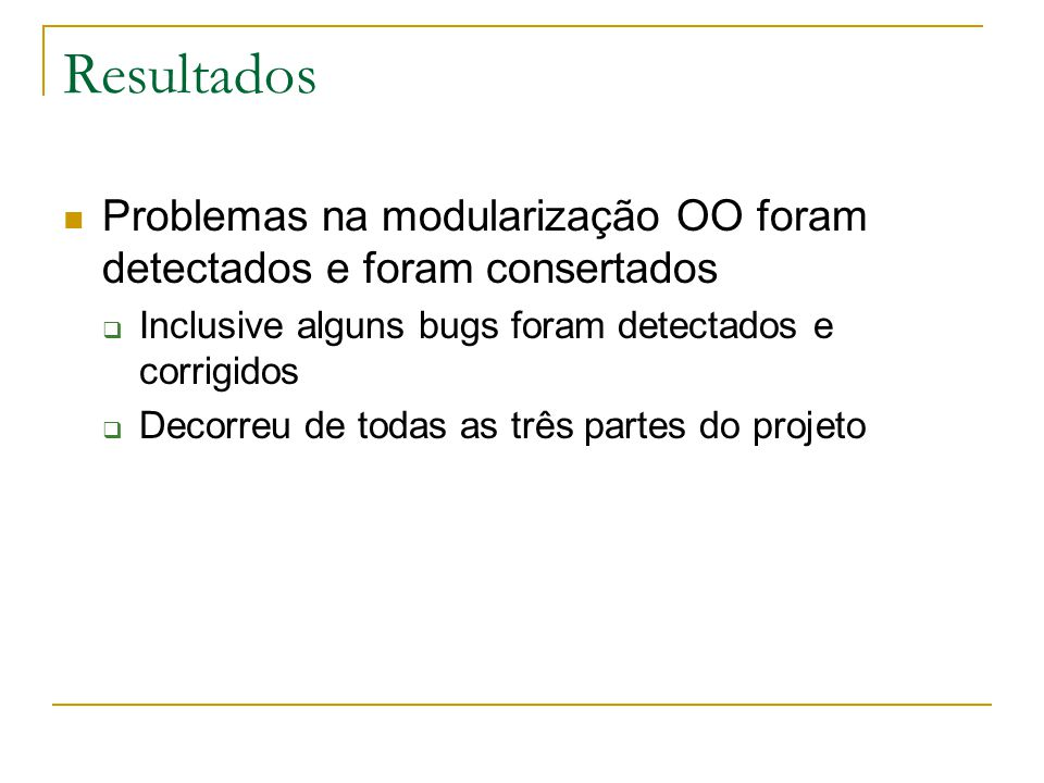 Resultados  Problemas na modularização OO foram detectados e foram consertados  Inclusive alguns bugs foram detectados e corrigidos  Decorreu de todas as três partes do projeto