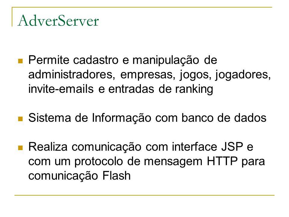 AdverServer  Permite cadastro e manipulação de administradores, empresas, jogos, jogadores, invite-emails e entradas de ranking  Sistema de Informação com banco de dados  Realiza comunicação com interface JSP e com um protocolo de mensagem HTTP para comunicação Flash