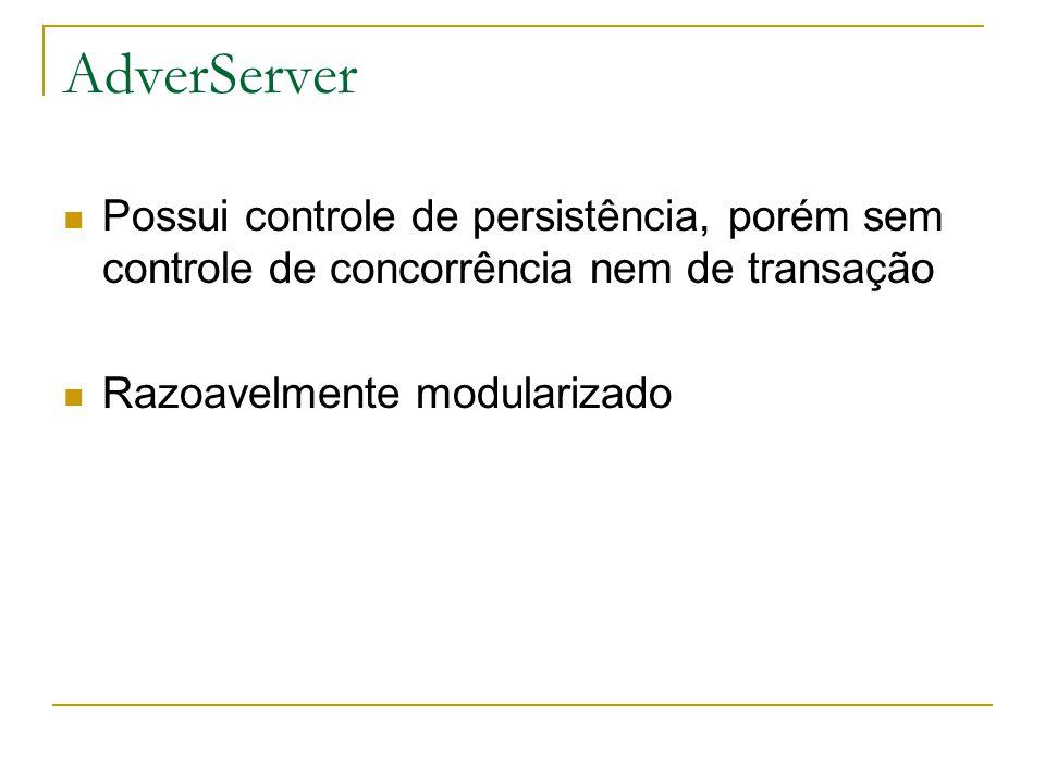 AdverServer  Possui controle de persistência, porém sem controle de concorrência nem de transação  Razoavelmente modularizado