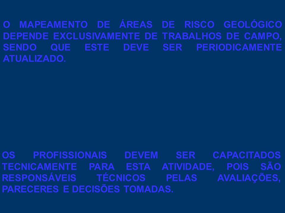 O MAPEAMENTO DE ÁREAS DE RISCO GEOLÓGICO DEPENDE EXCLUSIVAMENTE DE TRABALHOS DE CAMPO, SENDO QUE ESTE DEVE SER PERIODICAMENTE ATUALIZADO. OS PROFISSIO