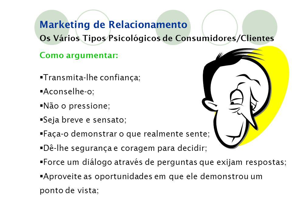 Marketing de Relacionamento Os Vários Tipos Psicológicos de Consumidores/Clientes Como argumentar:  Transmita-lhe confiança;  Aconselhe-o;  Não o p