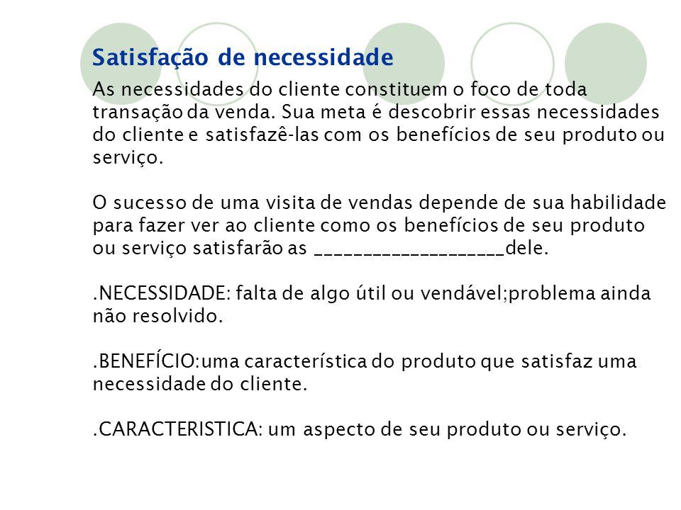 Satisfação de necessidade As necessidades do cliente constituem o foco de toda transação da venda. Sua meta é descobrir essas necessidades do cliente