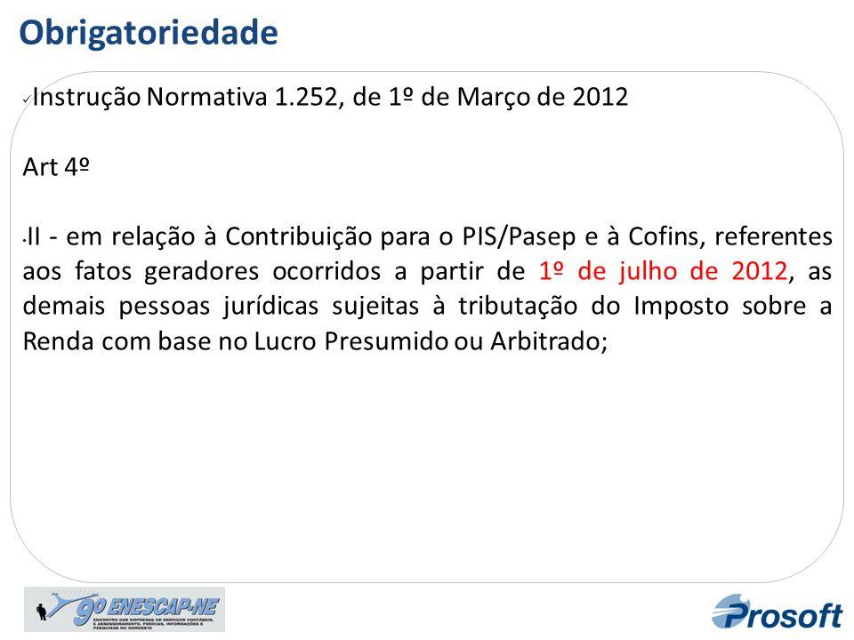 Cronograma de Obrigatorieda de  Instrução Normativa 1.252, de 1º de Março de 2012 Art 4º • II - em relação à Contribuição para o PIS/Pasep e à Cofins