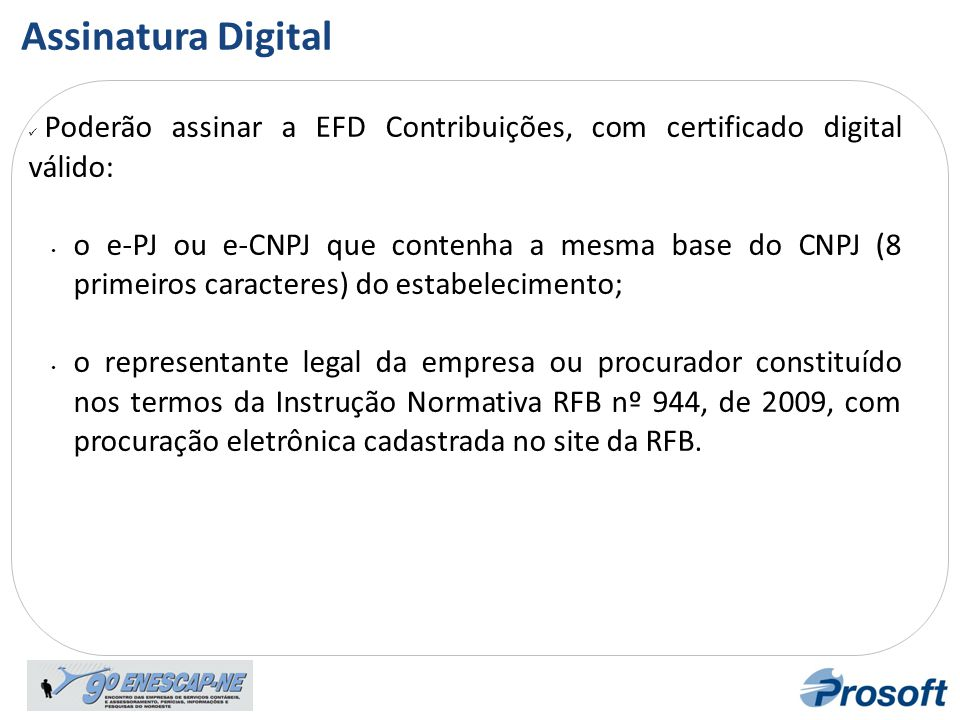 Assiat ura Digital  Poderão assinar a EFD Contribuições, com certificado digital válido: • o e-PJ ou e-CNPJ que contenha a mesma base do CNPJ (8 prim