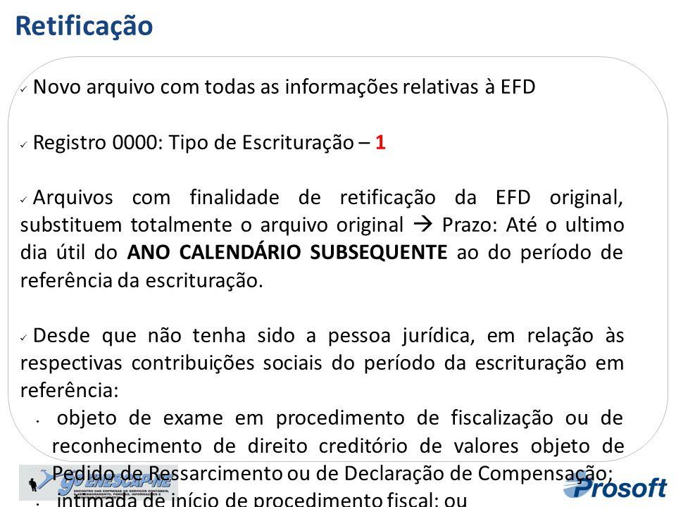  Novo arquivo com todas as informações relativas à EFD  Registro 0000: Tipo de Escrituração – 1  Arquivos com finalidade de retificação da EFD orig