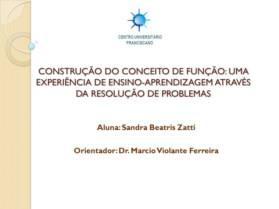 CONSTRUÇÃO DO CONCEITO DE FUNÇÃO: UMA EXPERIÊNCIA DE ENSINO-APRENDIZAGEM ATRAVÉS DA RESOLUÇÃO DE PROBLEMAS Aluna: Sandra Beatris Zatti Orientador: Dr.