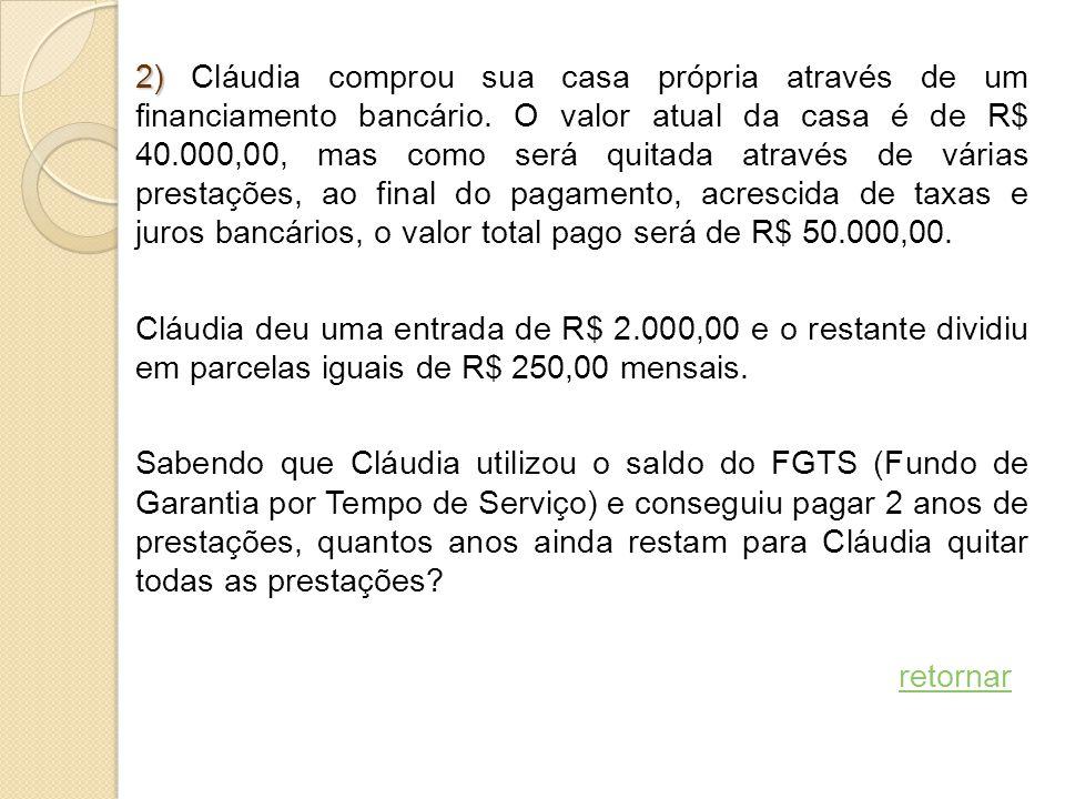 2) 2) Cláudia comprou sua casa própria através de um financiamento bancário. O valor atual da casa é de R$ 40.000,00, mas como será quitada através de