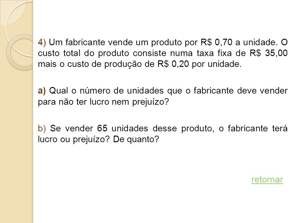 4) 4) Um fabricante vende um produto por R$ 0,70 a unidade. O custo total do produto consiste numa taxa fixa de R$ 35,00 mais o custo de produção de R