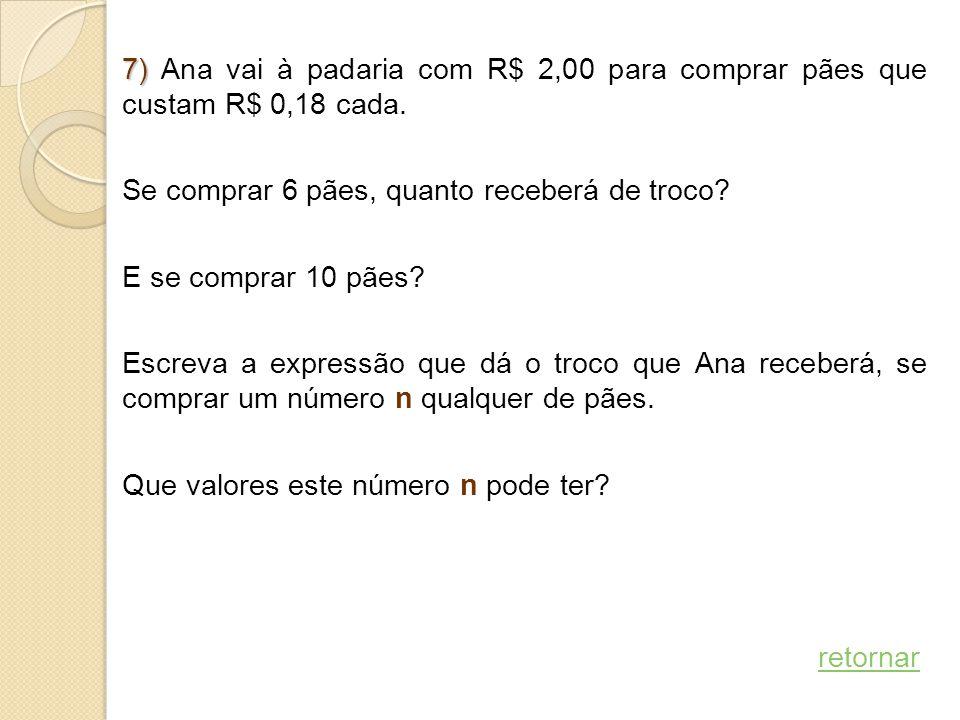 7) 7) Ana vai à padaria com R$ 2,00 para comprar pães que custam R$ 0,18 cada. Se comprar 6 pães, quanto receberá de troco? E se comprar 10 pães? Escr