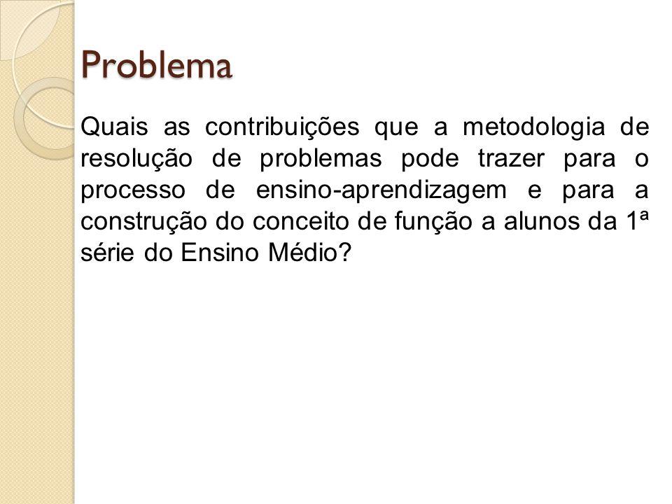 Objetivos Geral - Analisar as possibilidades que a metodologia de resolução de problemas oferece para o processo de ensino-aprendizagem e a construção do conceito de função em aulas de Matemática da 1ª série de Ensino Médio.