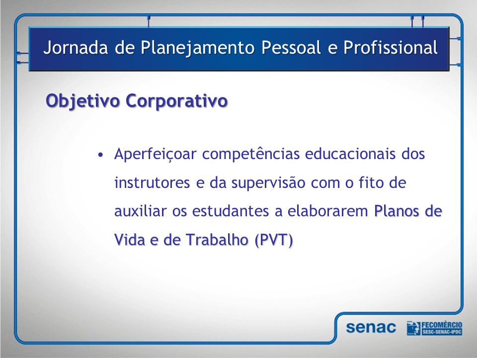 Objetivo Corporativo Planos de Vida e de Trabalho (PVT) •Aperfeiçoar competências educacionais dos instrutores e da supervisão com o fito de auxiliar os estudantes a elaborarem Planos de Vida e de Trabalho (PVT) Jornada de Planejamento Pessoal e Profissional