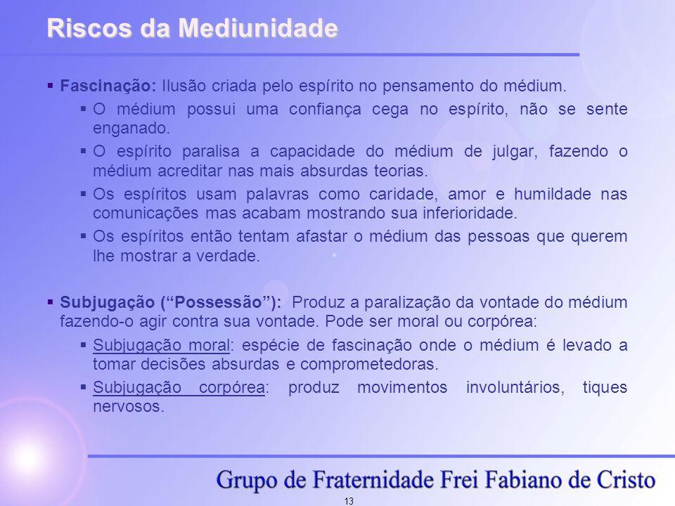 13 Riscos da Mediunidade  Fascinação: Ilusão criada pelo espírito no pensamento do médium.  O médium possui uma confiança cega no espírito, não se s