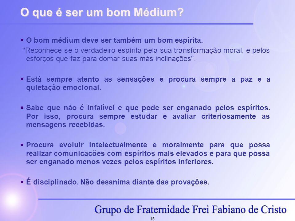 16 O que é ser um bom Médium?  O bom médium deve ser também um bom espírita.