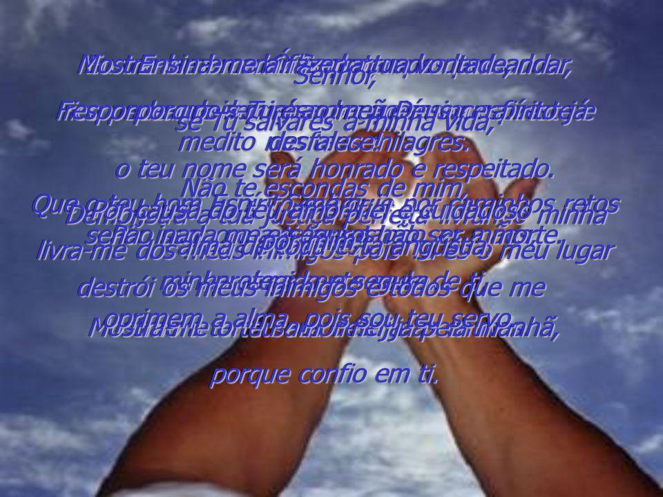 Ó Senhor, ouve a minha oração! Escuta os meus pedidos por misericórdia e responde, pois Tu és justo e fiel. Não me ponhas à prova conforme o teu padrã