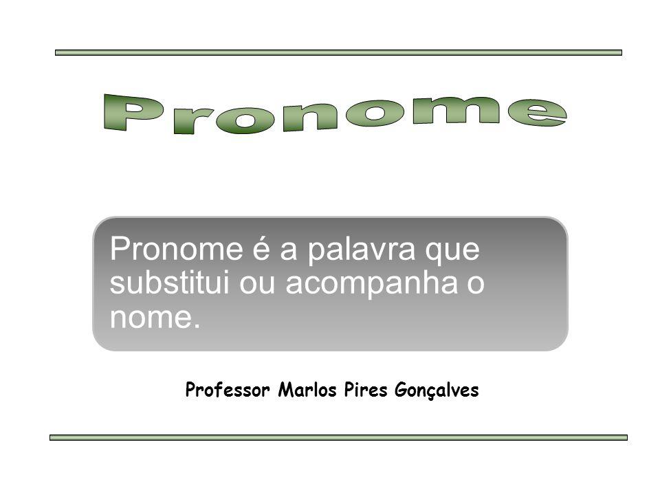 Pronome é a palavra que substitui ou acompanha o nome. Professor Marlos Pires Gonçalves